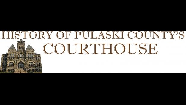 This is the first in a series of articles that will be published regarding the Pulaski County Courthouse.